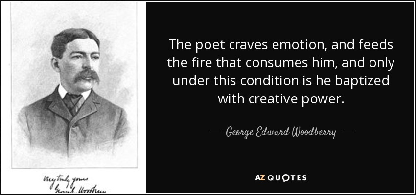 The poet craves emotion, and feeds the fire that consumes him, and only under this condition is he baptized with creative power. - George Edward Woodberry