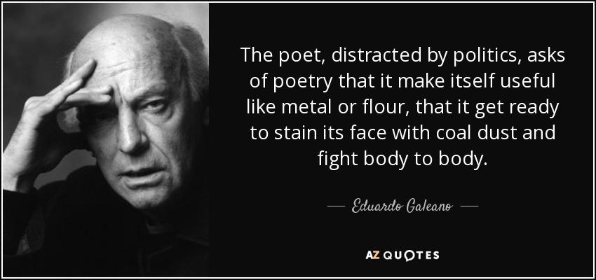 The poet, distracted by politics, asks of poetry that it make itself useful like metal or flour, that it get ready to stain its face with coal dust and fight body to body. - Eduardo Galeano