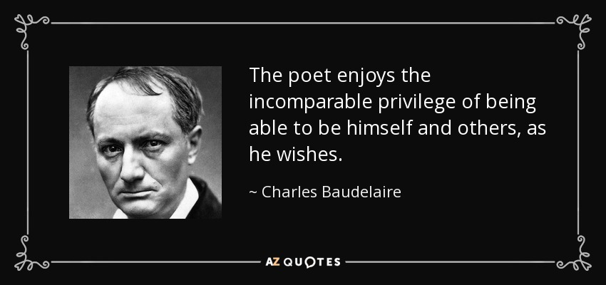 The poet enjoys the incomparable privilege of being able to be himself and others, as he wishes. - Charles Baudelaire