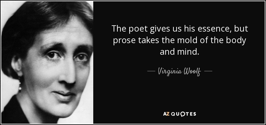 The poet gives us his essence, but prose takes the mold of the body and mind. - Virginia Woolf