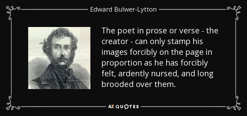 The poet in prose or verse - the creator - can only stamp his images forcibly on the page in proportion as he has forcibly felt, ardently nursed, and long brooded over them. - Edward Bulwer-Lytton, 1st Baron Lytton