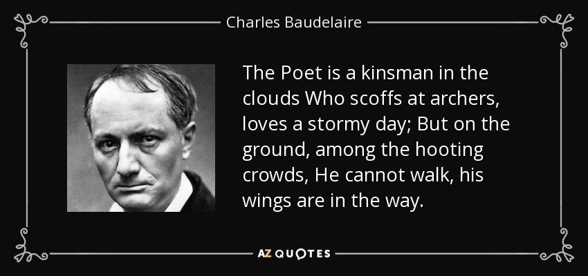 The Poet is a kinsman in the clouds Who scoffs at archers, loves a stormy day; But on the ground, among the hooting crowds, He cannot walk, his wings are in the way. - Charles Baudelaire