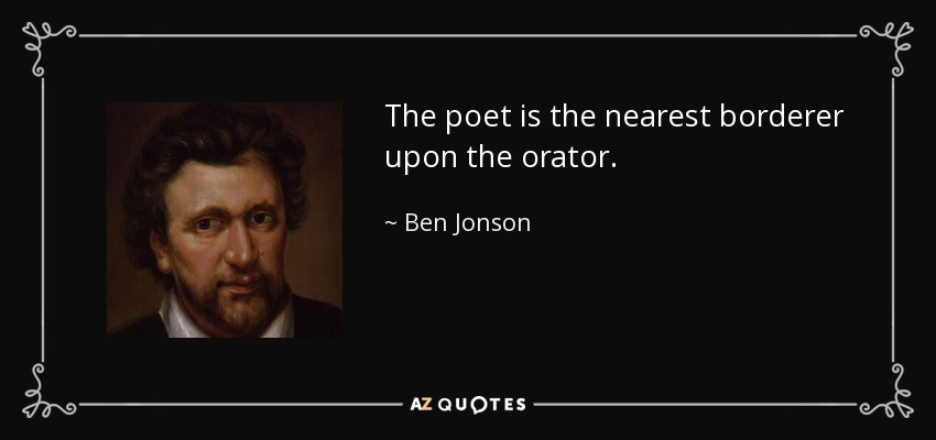The poet is the nearest borderer upon the orator. - Ben Jonson