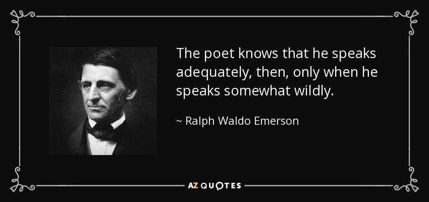The poet knows that he speaks adequately, then, only when he speaks somewhat wildly. - Ralph Waldo Emerson