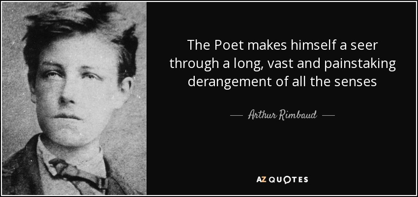 The Poet makes himself a seer through a long, vast and painstaking derangement of all the senses - Arthur Rimbaud