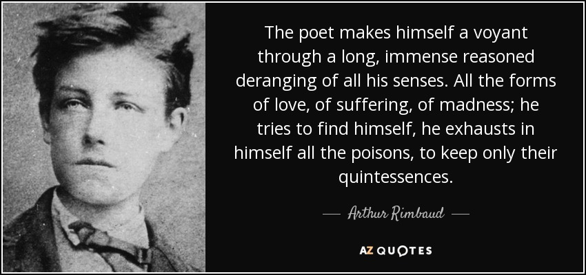 The poet makes himself a voyant through a long, immense reasoned deranging of all his senses. All the forms of love, of suffering, of madness; he tries to find himself, he exhausts in himself all the poisons, to keep only their quintessences. - Arthur Rimbaud