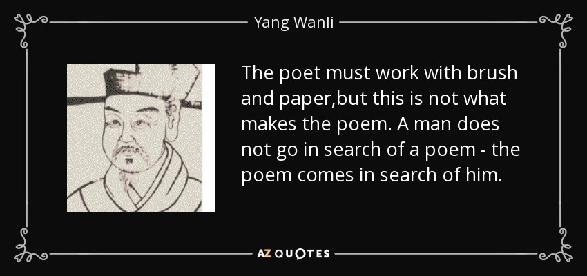 The poet must work with brush and paper,but this is not what makes the poem. A man does not go in search of a poem - the poem comes in search of him. - Yang Wanli