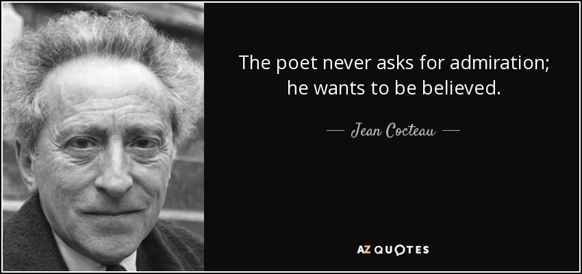 The poet never asks for admiration; he wants to be believed. - Jean Cocteau