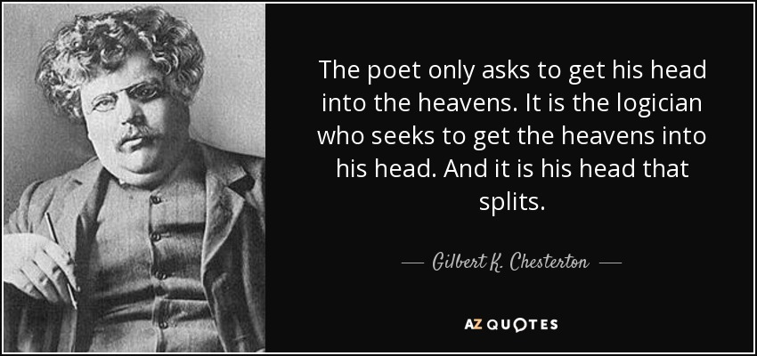 The poet only asks to get his head into the heavens. It is the logician who seeks to get the heavens into his head. And it is his head that splits. - Gilbert K. Chesterton