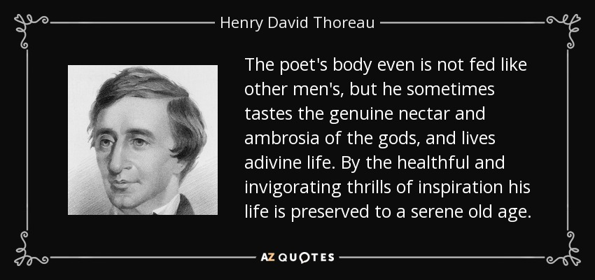 The poet's body even is not fed like other men's, but he sometimes tastes the genuine nectar and ambrosia of the gods, and lives adivine life. By the healthful and invigorating thrills of inspiration his life is preserved to a serene old age. - Henry David Thoreau