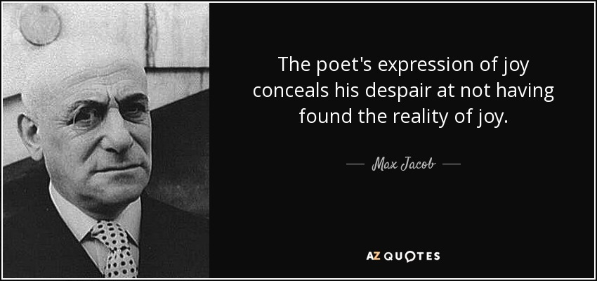 The poet's expression of joy conceals his despair at not having found the reality of joy. - Max Jacob