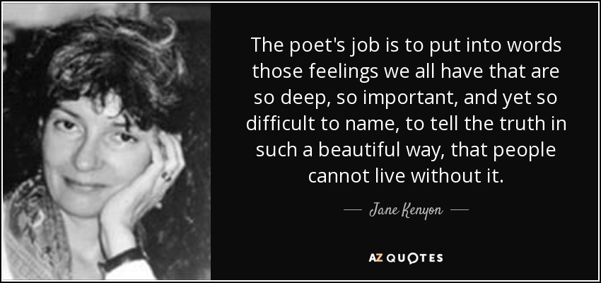 The poet's job is to put into words those feelings we all have that are so deep, so important, and yet so difficult to name, to tell the truth in such a beautiful way, that people cannot live without it. - Jane Kenyon
