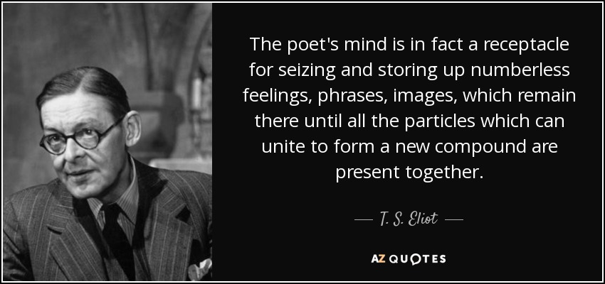 The poet's mind is in fact a receptacle for seizing and storing up numberless feelings, phrases, images, which remain there until all the particles which can unite to form a new compound are present together. - T. S. Eliot