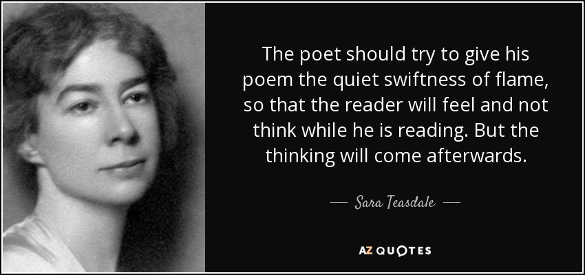 The poet should try to give his poem the quiet swiftness of flame, so that the reader will feel and not think while he is reading. But the thinking will come afterwards. - Sara Teasdale