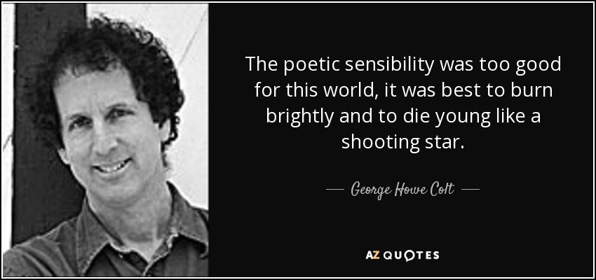 The poetic sensibility was too good for this world, it was best to burn brightly and to die young like a shooting star. - George Howe Colt