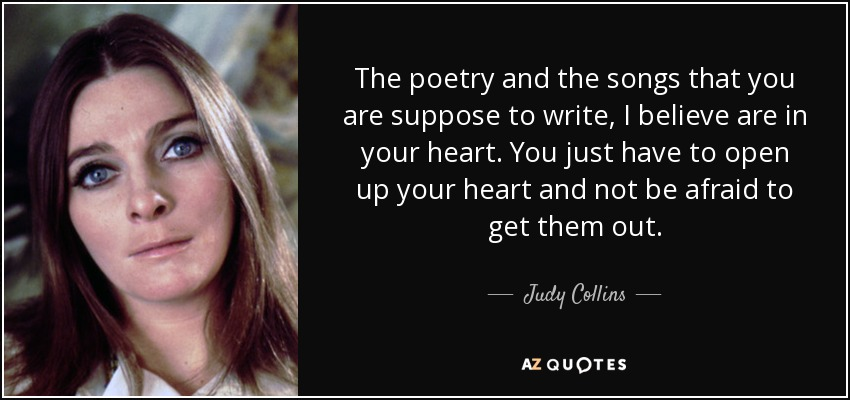 The poetry and the songs that you are suppose to write, I believe are in your heart. You just have to open up your heart and not be afraid to get them out. - Judy Collins