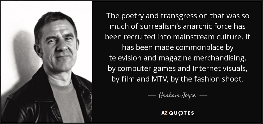 The poetry and transgression that was so much of surrealism's anarchic force has been recruited into mainstream culture. It has been made commonplace by television and magazine merchandising, by computer games and Internet visuals, by film and MTV, by the fashion shoot. - Graham Joyce