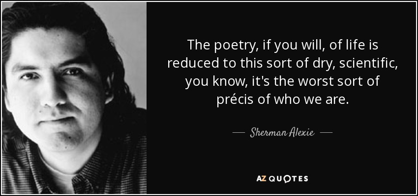 The poetry, if you will, of life is reduced to this sort of dry, scientific, you know, it's the worst sort of précis of who we are. - Sherman Alexie