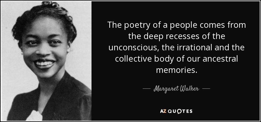 The poetry of a people comes from the deep recesses of the unconscious, the irrational and the collective body of our ancestral memories. - Margaret Walker