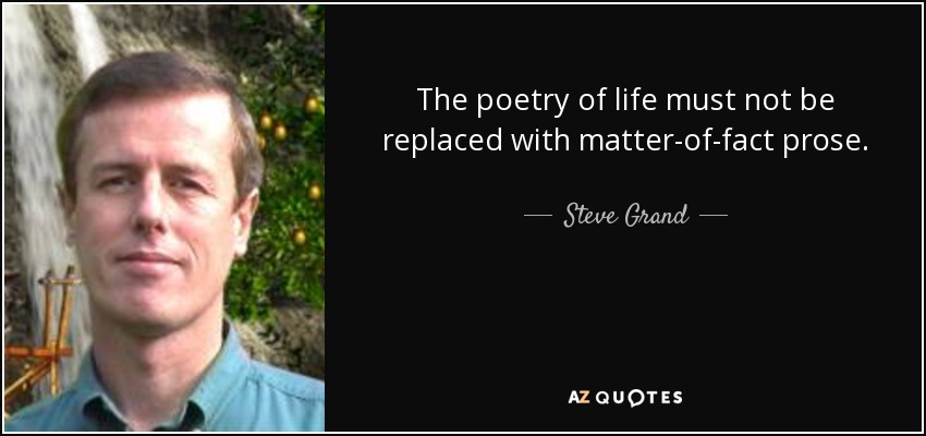 The poetry of life must not be replaced with matter-of-fact prose. - Steve Grand