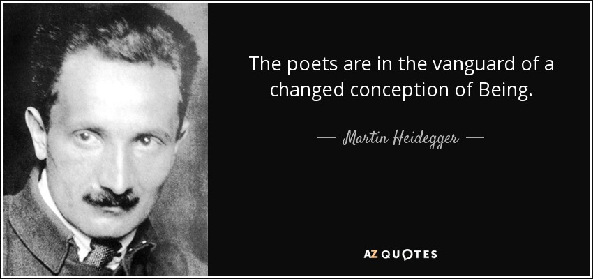 The poets are in the vanguard of a changed conception of Being. - Martin Heidegger