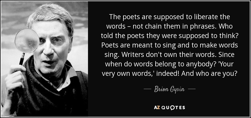 The poets are supposed to liberate the words – not chain them in phrases. Who told the poets they were supposed to think? Poets are meant to sing and to make words sing. Writers don't own their words. Since when do words belong to anybody? 'Your very own words,' indeed! And who are you? - Brion Gysin
