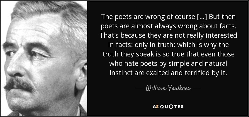 The poets are wrong of course […] But then poets are almost always wrong about facts. That's because they are not really interested in facts: only in truth: which is why the truth they speak is so true that even those who hate poets by simple and natural instinct are exalted and terrified by it. - William Faulkner