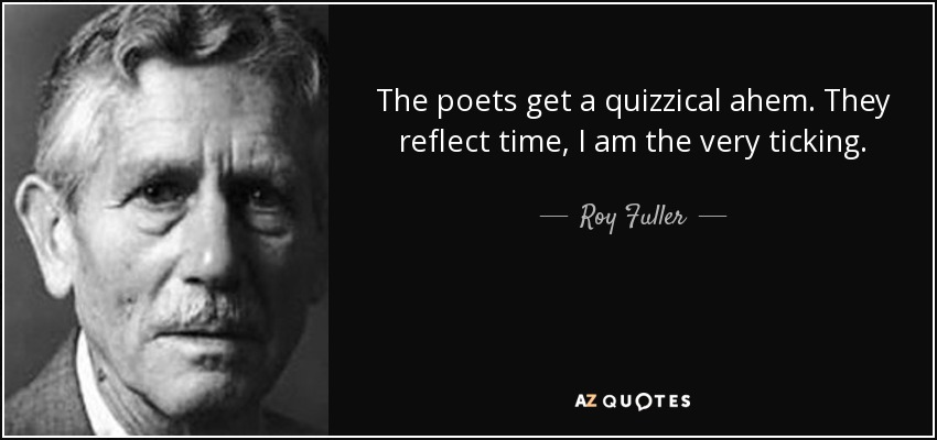 The poets get a quizzical ahem. They reflect time, I am the very ticking. - Roy Fuller