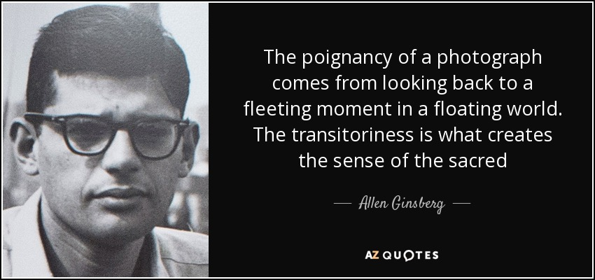 The poignancy of a photograph comes from looking back to a fleeting moment in a floating world. The transitoriness is what creates the sense of the sacred - Allen Ginsberg