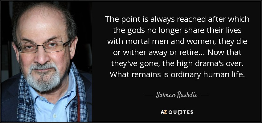 The point is always reached after which the gods no longer share their lives with mortal men and women, they die or wither away or retire... Now that they've gone, the high drama's over. What remains is ordinary human life. - Salman Rushdie