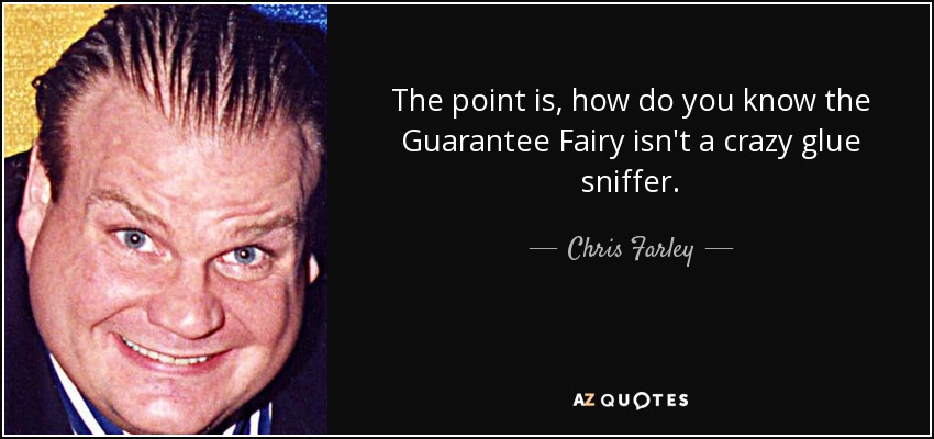 The point is, how do you know the Guarantee Fairy isn't a crazy glue sniffer. - Chris Farley