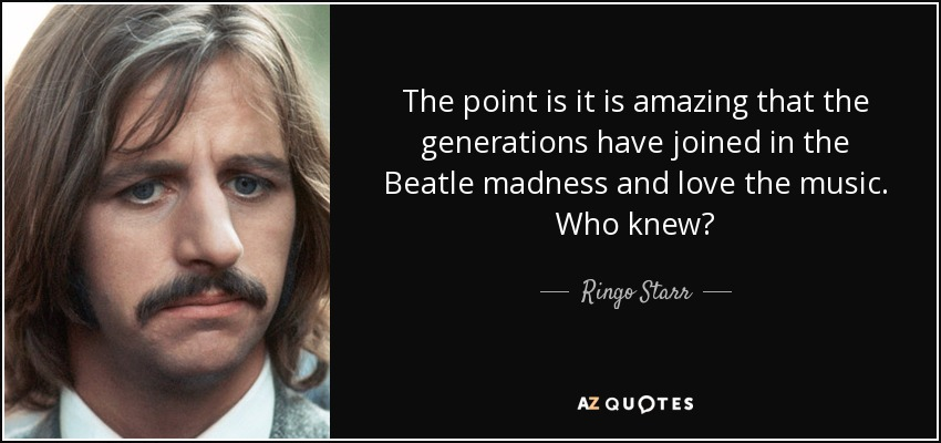 The point is it is amazing that the generations have joined in the Beatle madness and love the music. Who knew? - Ringo Starr