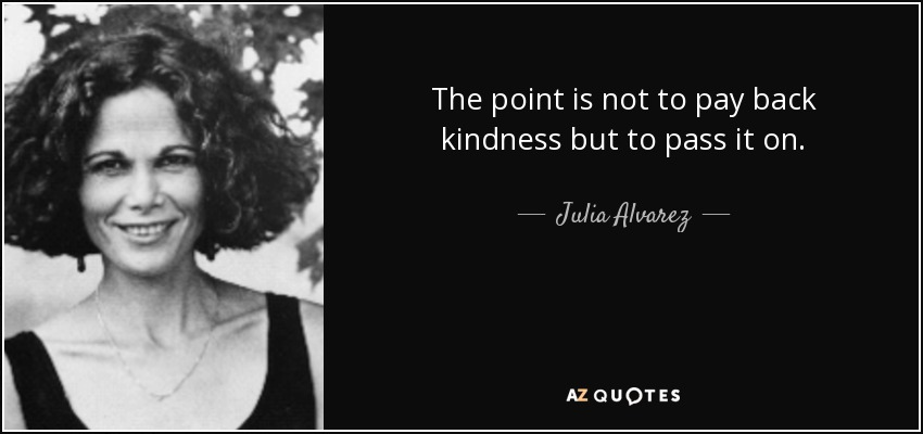 The point is not to pay back kindness but to pass it on. - Julia Alvarez