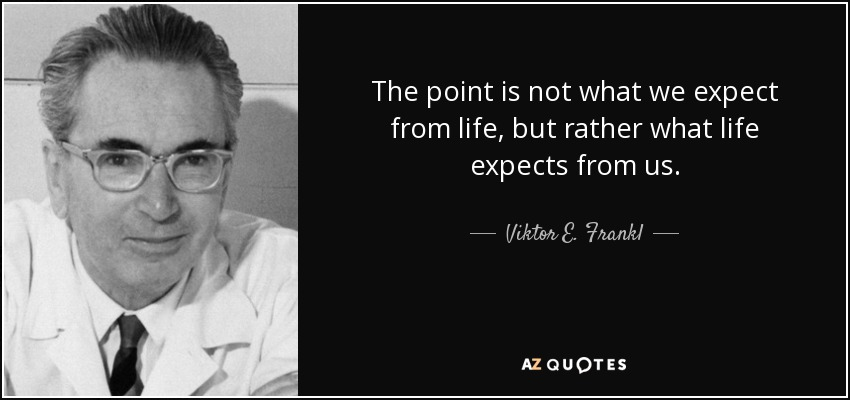 The point is not what we expect from life, but rather what life expects from us. - Viktor E. Frankl