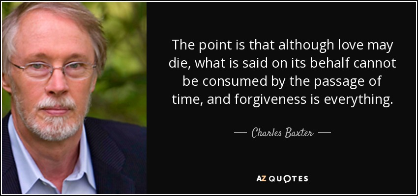 The point is that although love may die, what is said on its behalf cannot be consumed by the passage of time, and forgiveness is everything. - Charles Baxter