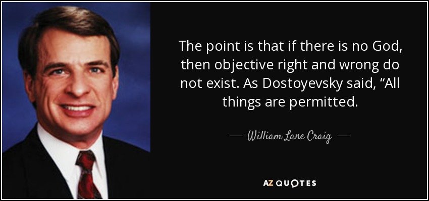 """The point is that if there is no God, then objective right and wrong do not exist. As Dostoyevsky said, """"All things are permitted. - William Lane Craig"""