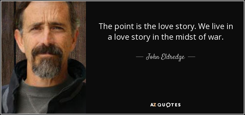 The point is the love story. We live in a love story in the midst of war. - John Eldredge