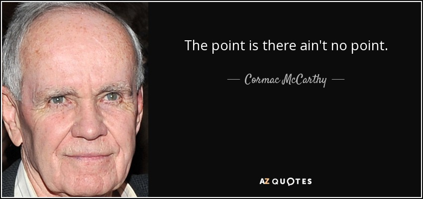 The point is there ain't no point. - Cormac McCarthy