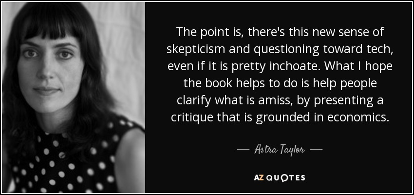 The point is, there's this new sense of skepticism and questioning toward tech, even if it is pretty inchoate. What I hope the book helps to do is help people clarify what is amiss, by presenting a critique that is grounded in economics. - Astra Taylor