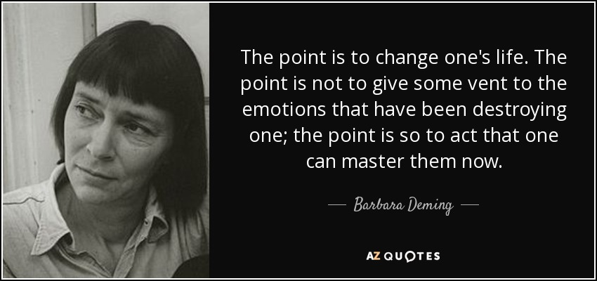 The point is to change one's life. The point is not to give some vent to the emotions that have been destroying one; the point is so to act that one can master them now. - Barbara Deming