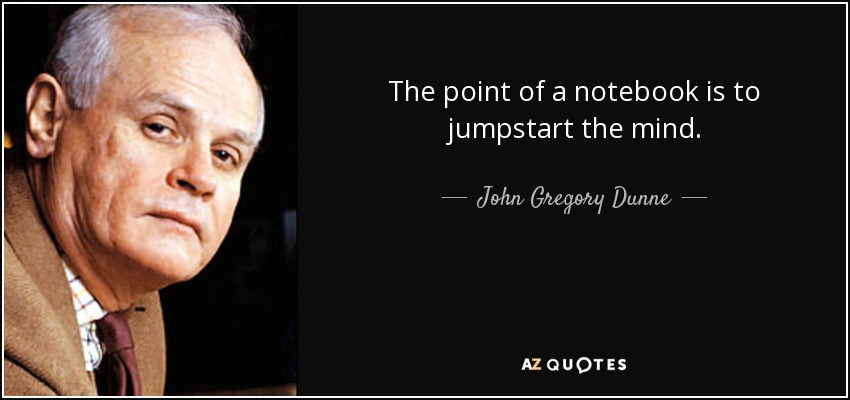 The point of a notebook is to jumpstart the mind. - John Gregory Dunne