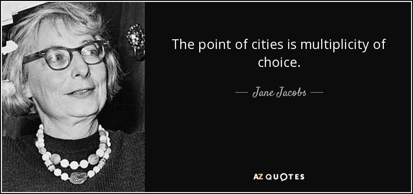 The point of cities is multiplicity of choice. - Jane Jacobs