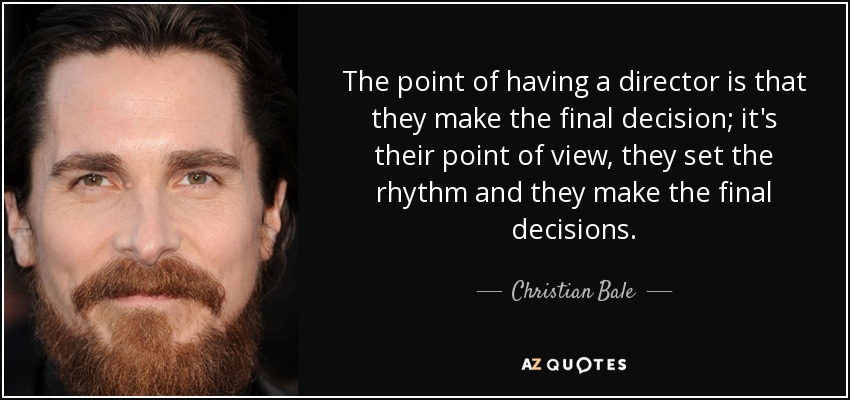 The point of having a director is that they make the final decision; it's their point of view, they set the rhythm and they make the final decisions. - Christian Bale