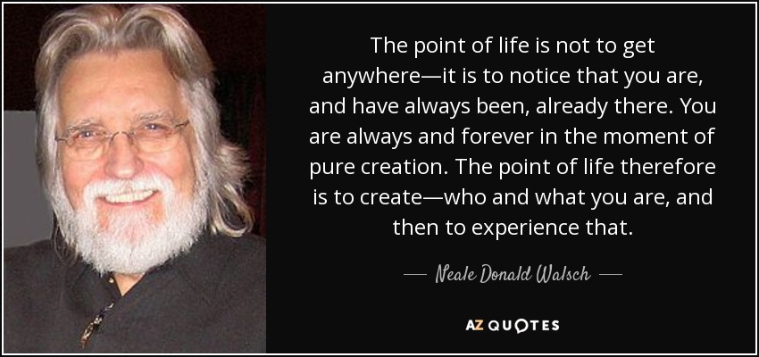 The point of life is not to get anywhere—it is to notice that you are, and have always been, already there. You are always and forever in the moment of pure creation. The point of life therefore is to create—who and what you are, and then to experience that. - Neale Donald Walsch