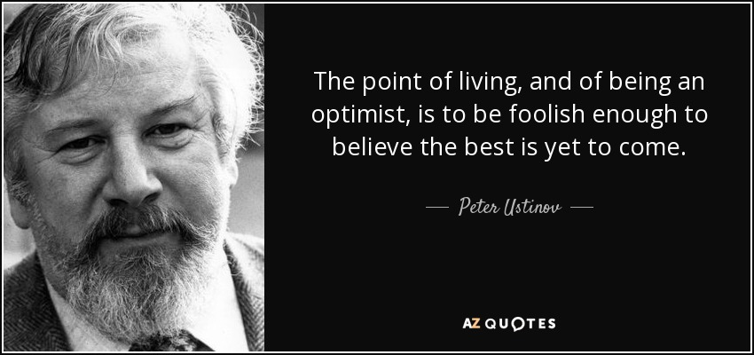 The point of living and of being an optimist is to be foolish enough to believe the best is yet to come. - Peter Ustinov