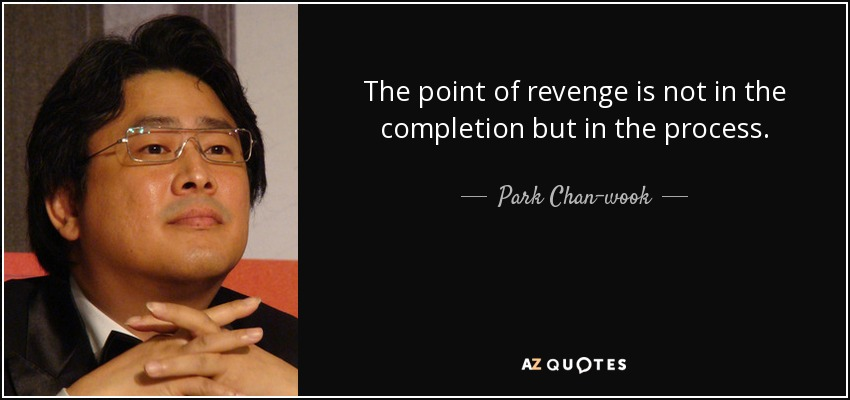 The point of revenge is not in the completion but in the process. - Park Chan-wook