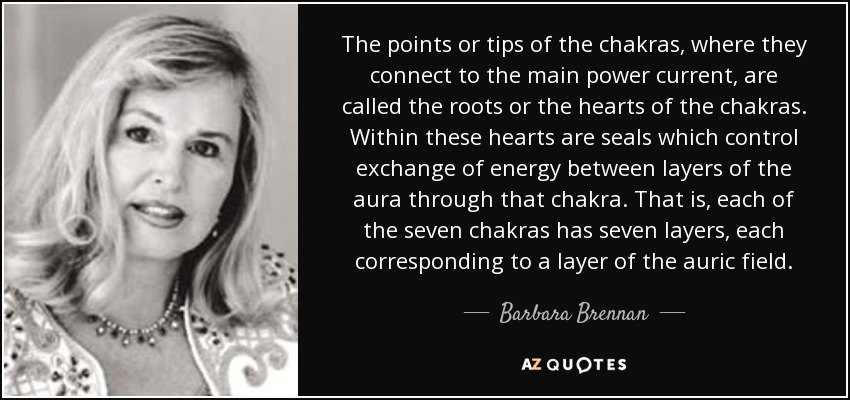 The points or tips of the chakras, where they connect to the main power current, are called the roots or the hearts of the chakras. Within these hearts are seals which control exchange of energy between layers of the aura through that chakra. That is, each of the seven chakras has seven layers, each corresponding to a layer of the auric field. - Barbara Brennan