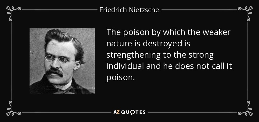 The poison by which the weaker nature is destroyed is strengthening to the strong individual and he does not call it poison. - Friedrich Nietzsche
