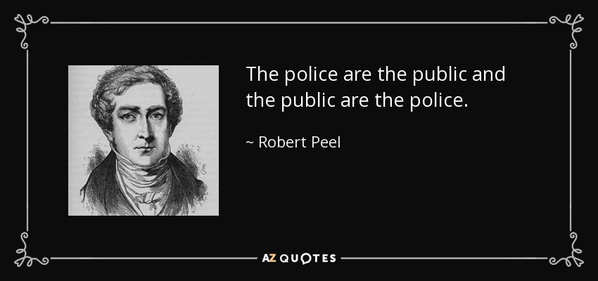 The police are the public and the public are the police. - Robert Peel