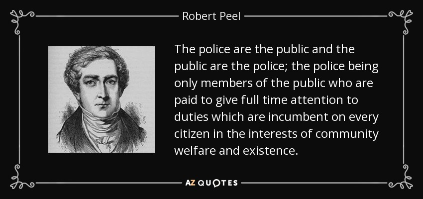 """policing robert peel """"the peelian principles"""" these nine basic principles are often referred to as """"the peelian principles"""" upon close examination of each of the peelian principles, not only are direct connections to policing in today's world apparent, but often the nine principles are cited as the basic foundation for current law enforcement organizations."""